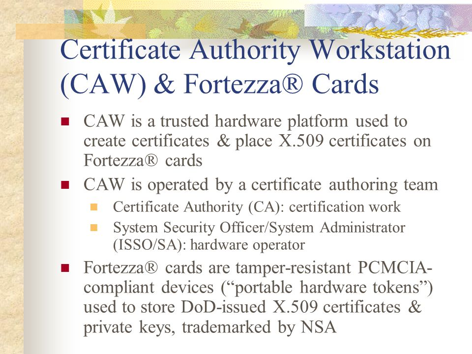 Certificate Authority Workstation (CAW) & Fortezza® Cards CAW is a trusted hardware platform used to create certificates & place X.509 certificates on
