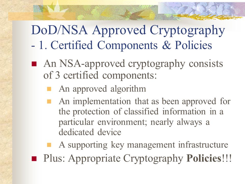 DoD/NSA Approved Cryptography - 1. Certified Components & Policies An NSA-approved cryptography consists of 3 certified components: An approved algori