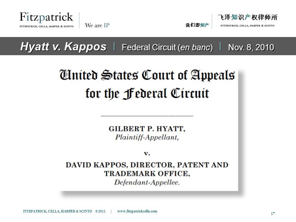 FITZPATRICK, CELLA, HARPER & SCINTO © 2011 | www.fitzpatrickcella.com 17 The Case Hyatt v. Kappos ǀ Federal Circuit (en banc) ǀ Nov. 8, 2010