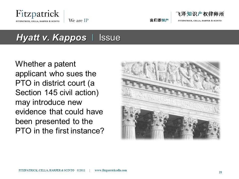 FITZPATRICK, CELLA, HARPER & SCINTO © 2011 | www.fitzpatrickcella.com 18 Hyatt v. Kappos ǀ Issue Whether a patent applicant who sues the PTO in distri