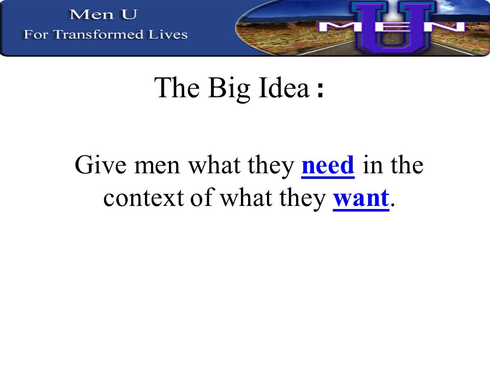 The Big Idea : Give men what they need in the context of what they want.