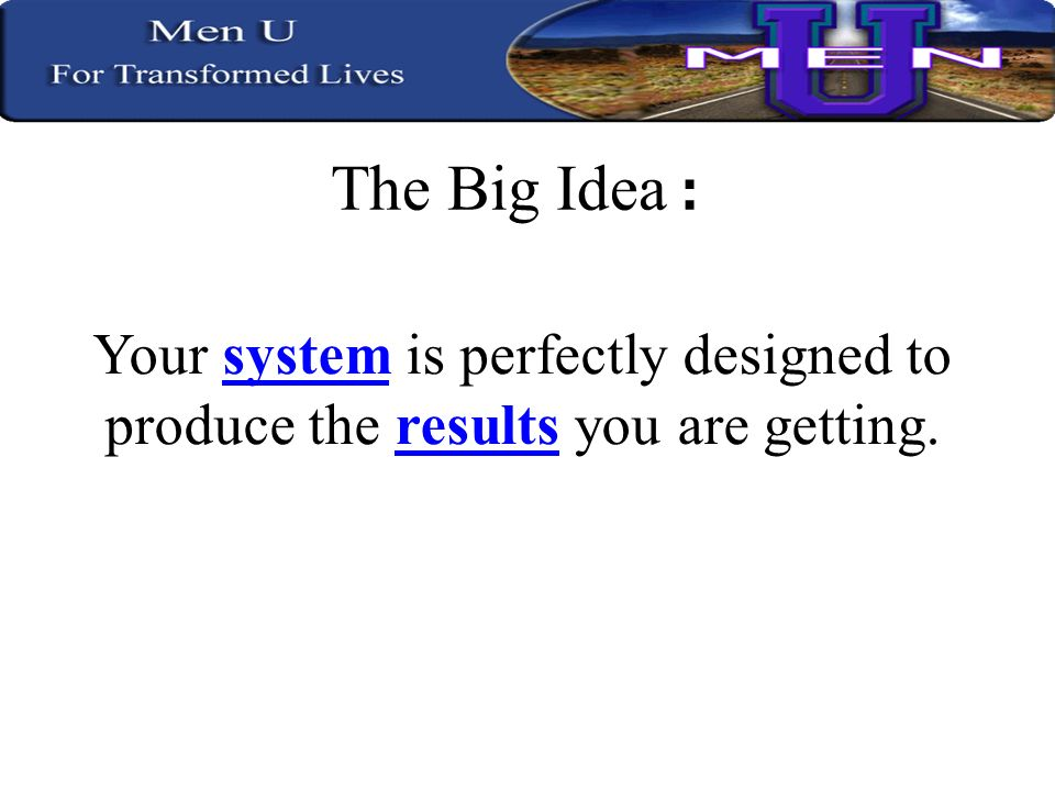 The Big Idea : Your system is perfectly designed to produce the results you are getting.