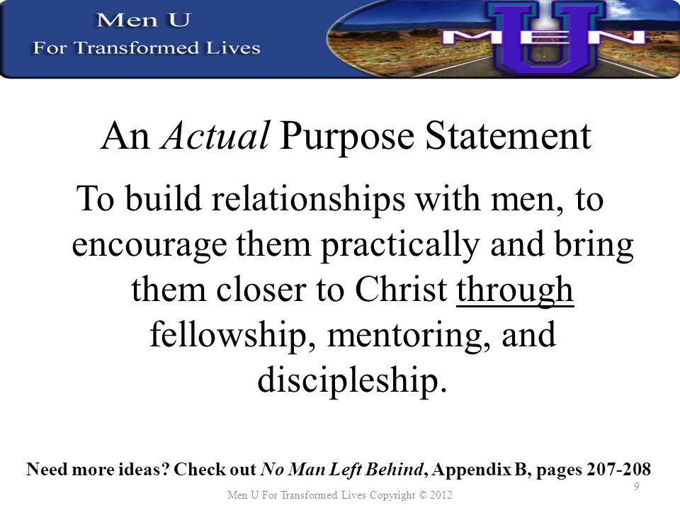 An Actual Purpose Statement To build relationships with men, to encourage them practically and bring them closer to Christ through fellowship, mentoring, and discipleship.