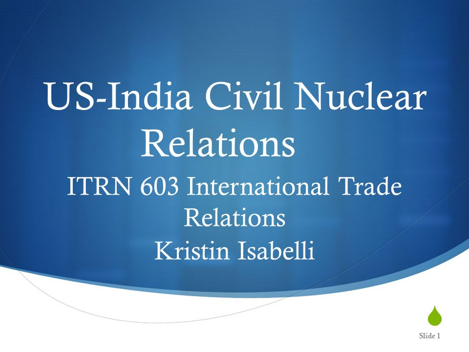 US-India Civil Nuclear Relations ITRN 603 International Trade Relations Kristin Isabelli Slide 1