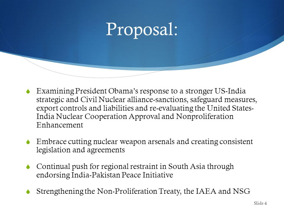 Proposal: Examining President Obamas response to a stronger US-India strategic and Civil Nuclear alliance-sanctions, safeguard measures, export controls and liabilities and re-evaluating the United States- India Nuclear Cooperation Approval and Nonproliferation Enhancement Embrace cutting nuclear weapon arsenals and creating consistent legislation and agreements Continual push for regional restraint in South Asia through endorsing India-Pakistan Peace Initiative Strengthening the Non-Proliferation Treaty, the IAEA and NSG Slide 4