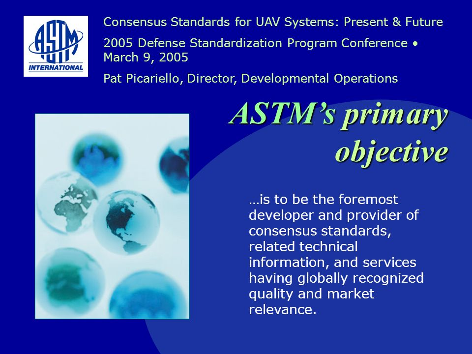 F38/FAA Interaction ASTM met with AVR-1 in February 2004 to discuss ongoing ASTM interaction with FAA –3 ASTM committees organized in last 3 years (F37, F38, F39) AVR-1 requested position statement from Committee F38 to outline the committees view of the UAV industry from a standards perspective.