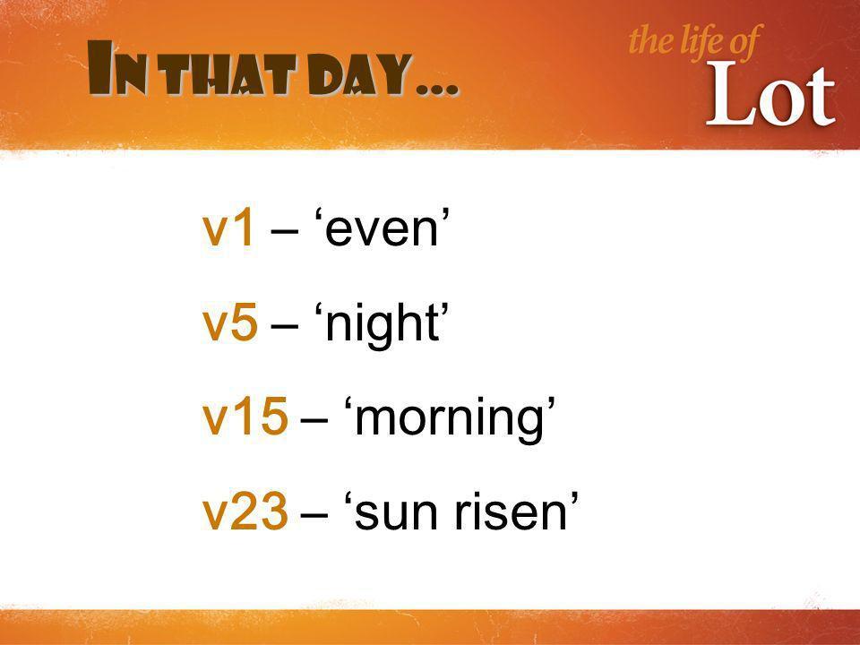 I n that day… v1 – even v5 – night v15 – morning v23 – sun risen