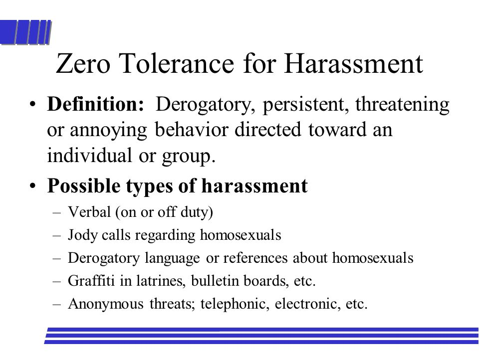 Zero Tolerance for Harassment Definition: Derogatory, persistent, threatening or annoying behavior directed toward an individual or group. Possible ty