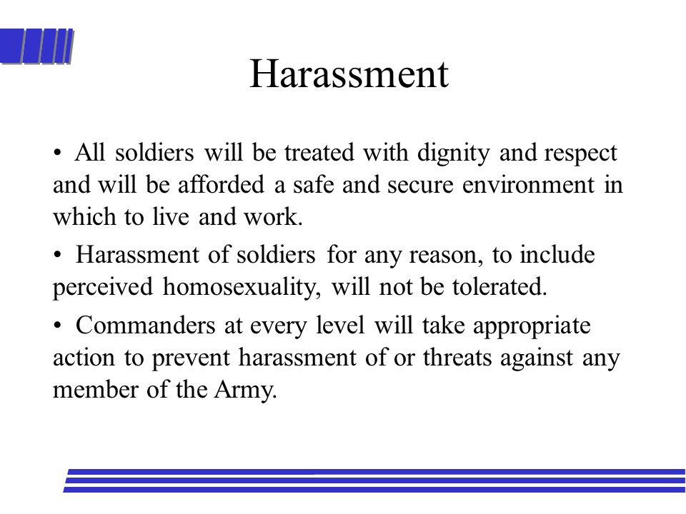 Harassment All soldiers will be treated with dignity and respect and will be afforded a safe and secure environment in which to live and work. Harassm
