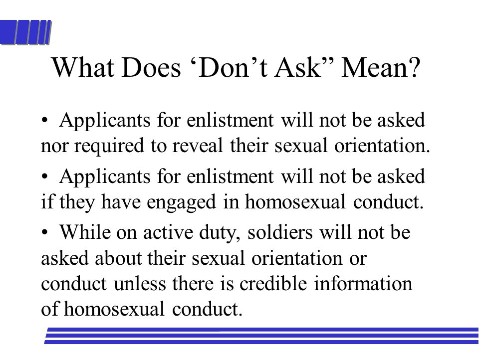 What Does Dont Ask Mean? Applicants for enlistment will not be asked nor required to reveal their sexual orientation. Applicants for enlistment will n