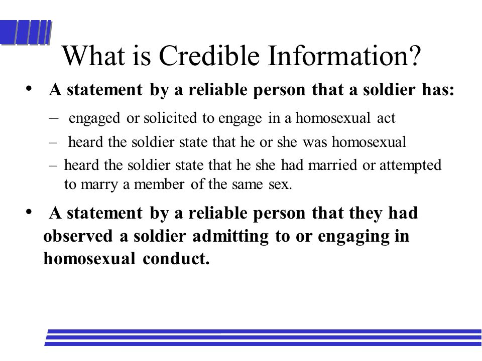What is Credible Information? A statement by a reliable person that a soldier has: – engaged or solicited to engage in a homosexual act – heard the so