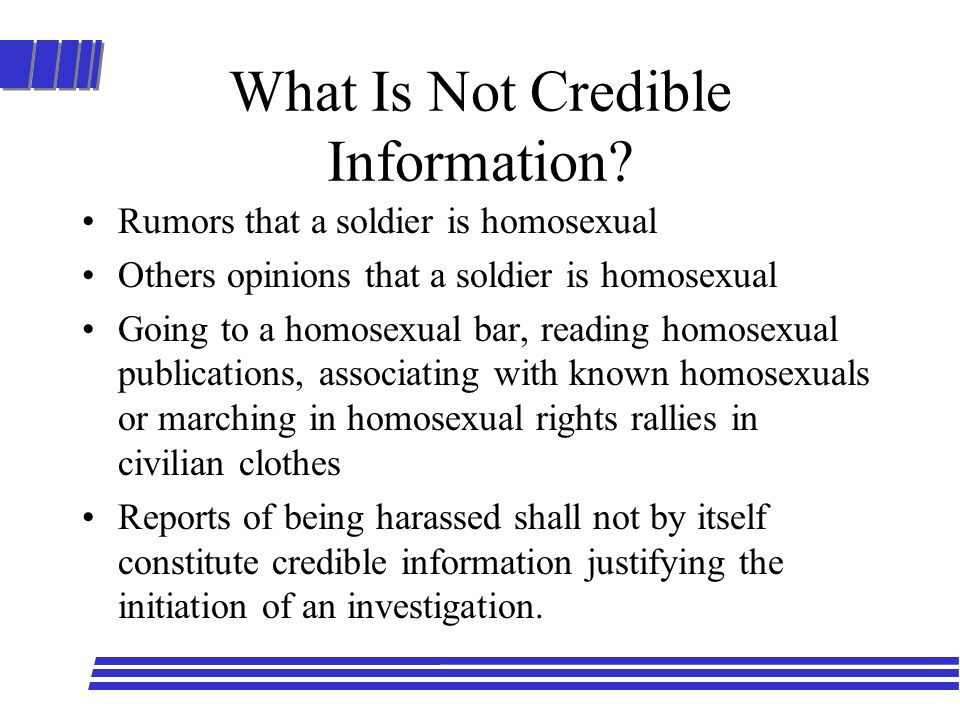 What Is Not Credible Information? Rumors that a soldier is homosexual Others opinions that a soldier is homosexual Going to a homosexual bar, reading