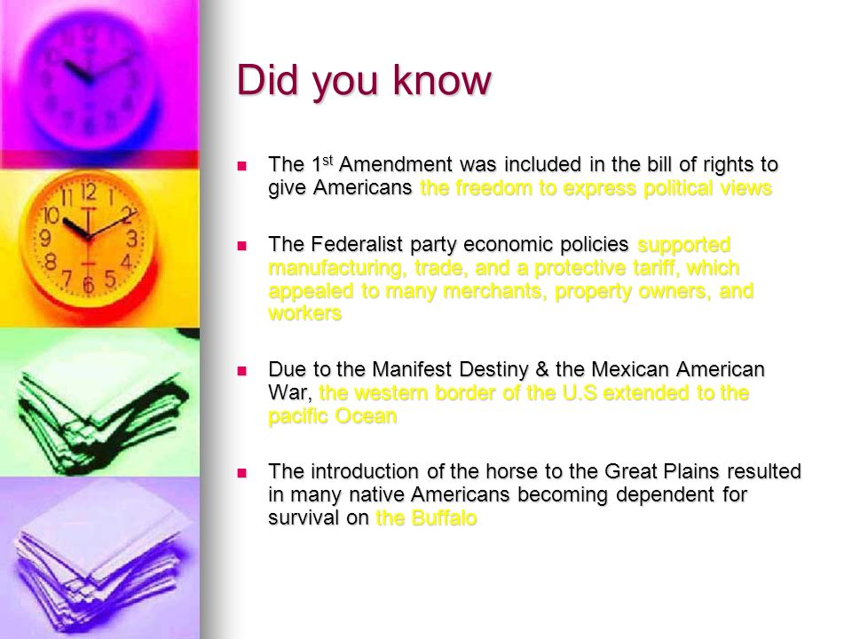 Did you know The 1 st Amendment was included in the bill of rights to give Americans the freedom to express political views The 1 st Amendment was included in the bill of rights to give Americans the freedom to express political views The Federalist party economic policies supported manufacturing, trade, and a protective tariff, which appealed to many merchants, property owners, and workers The Federalist party economic policies supported manufacturing, trade, and a protective tariff, which appealed to many merchants, property owners, and workers Due to the Manifest Destiny & the Mexican American War, the western border of the U.S extended to the pacific Ocean Due to the Manifest Destiny & the Mexican American War, the western border of the U.S extended to the pacific Ocean The introduction of the horse to the Great Plains resulted in many native Americans becoming dependent for survival on the Buffalo The introduction of the horse to the Great Plains resulted in many native Americans becoming dependent for survival on the Buffalo