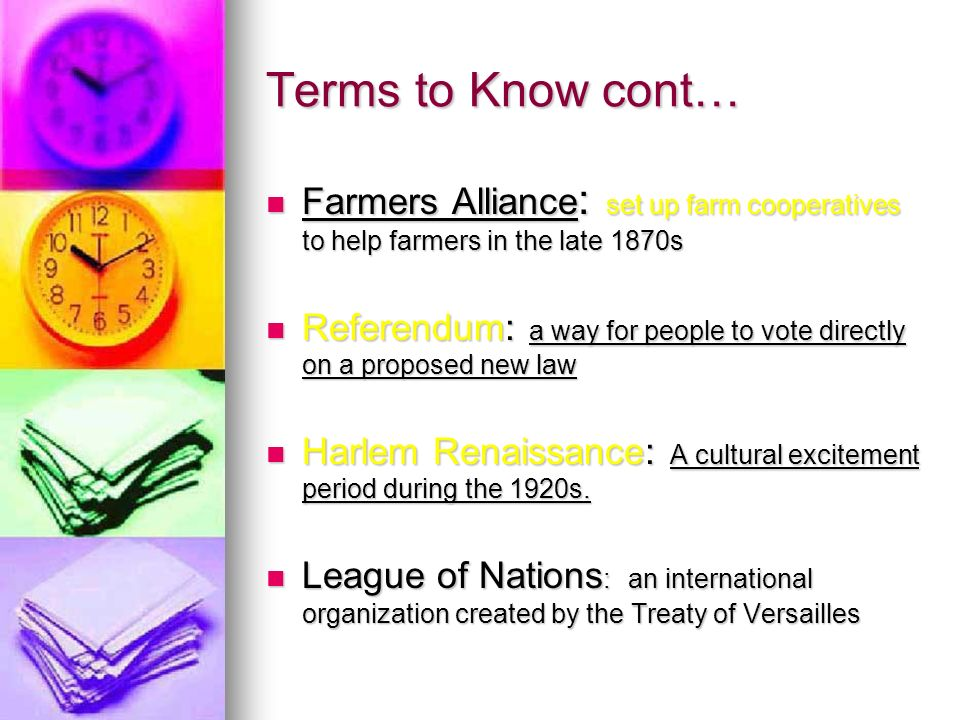 Terms to Know cont… Farmers Alliance : set up farm cooperatives to help farmers in the late 1870s Farmers Alliance : set up farm cooperatives to help farmers in the late 1870s Referendum: a way for people to vote directly on a proposed new law Referendum: a way for people to vote directly on a proposed new law Harlem Renaissance: A cultural excitement period during the 1920s.