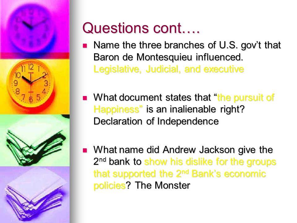 Questions cont…. Name the three branches of U.S. govt that Baron de Montesquieu influenced. Legislative, Judicial, and executive Name the three branch