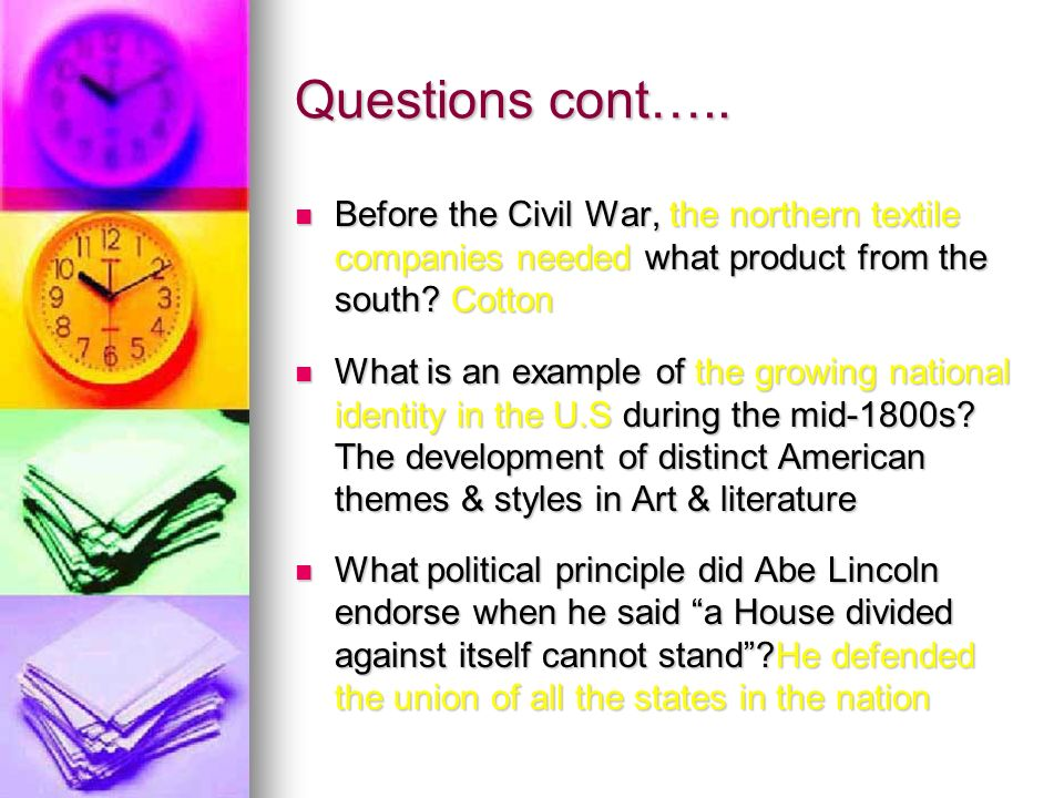 Questions cont….. Before the Civil War, the northern textile companies needed what product from the south? Cotton Before the Civil War, the northern t