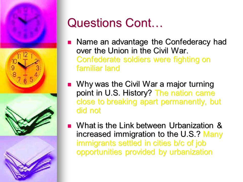 Questions Cont… Name an advantage the Confederacy had over the Union in the Civil War. Confederate soldiers were fighting on familiar land Name an adv