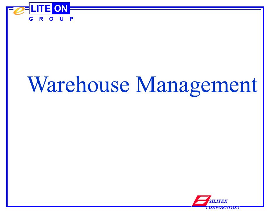 LITEON G R O U P SILITEK CORPORATION Warehouse Management