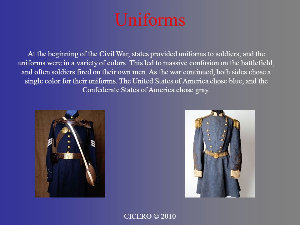 Uniforms CICERO © 2010 At the beginning of the Civil War, states provided uniforms to soldiers; and the uniforms were in a variety of colors. This led