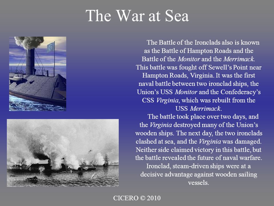 The War at Sea CICERO © 2010 The Battle of the Ironclads also is known as the Battle of Hampton Roads and the Battle of the Monitor and the Merrimack.
