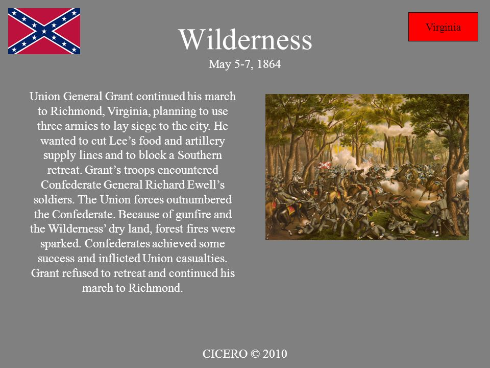 Wilderness May 5-7, 1864 Virginia Union General Grant continued his march to Richmond, Virginia, planning to use three armies to lay siege to the city