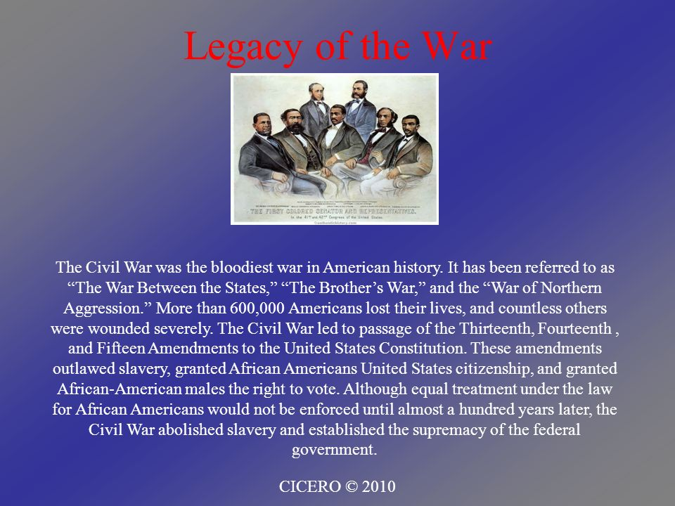 Legacy of the War CICERO © 2010 The Civil War was the bloodiest war in American history. It has been referred to as The War Between the States, The Br