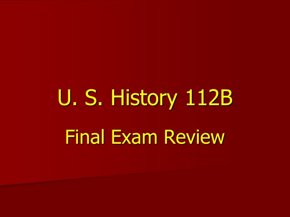 U. S. History 112B Final Exam Review