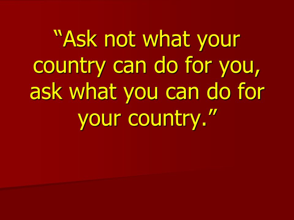 Ask not what your country can do for you, ask what you can do for your country.
