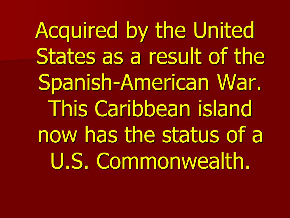 Acquired by the United States as a result of the Spanish-American War.