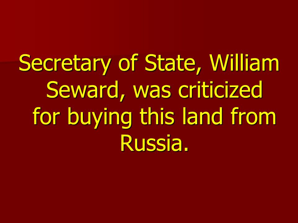 Secretary of State, William Seward, was criticized for buying this land from Russia.