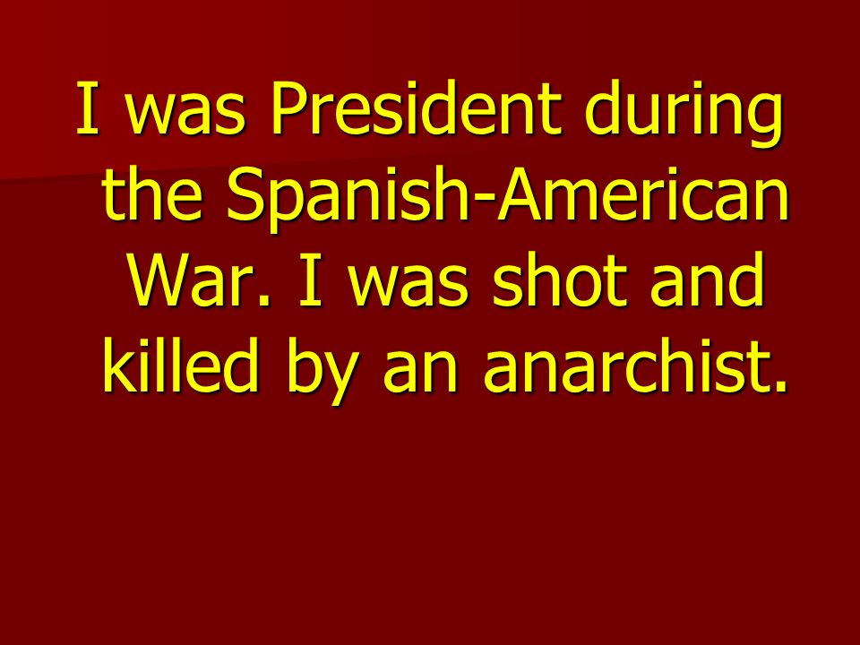 I was President during the Spanish-American War. I was shot and killed by an anarchist.