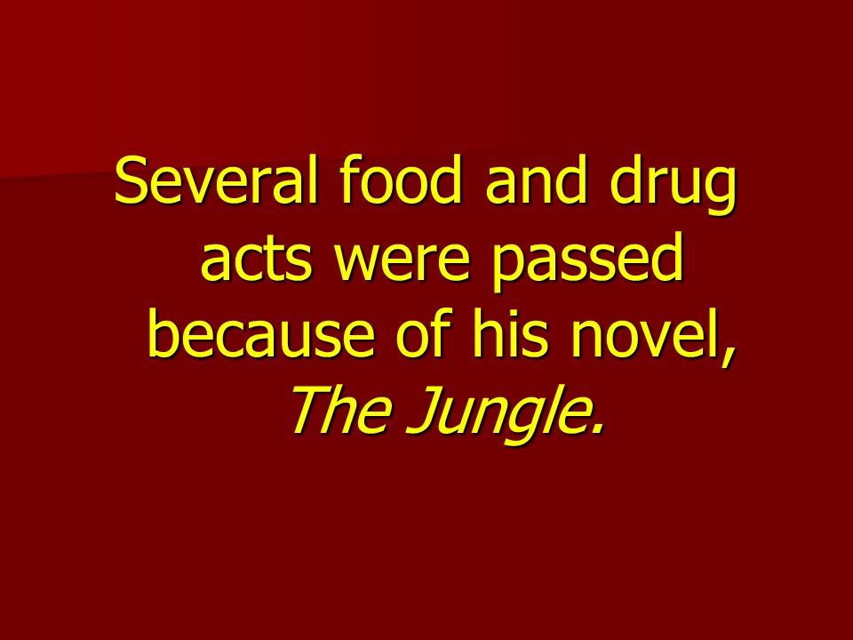 Several food and drug acts were passed because of his novel, The Jungle.