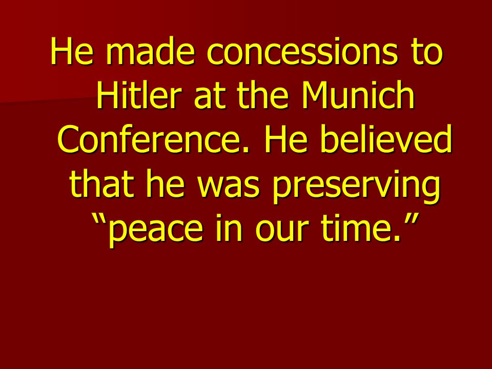 He made concessions to Hitler at the Munich Conference.