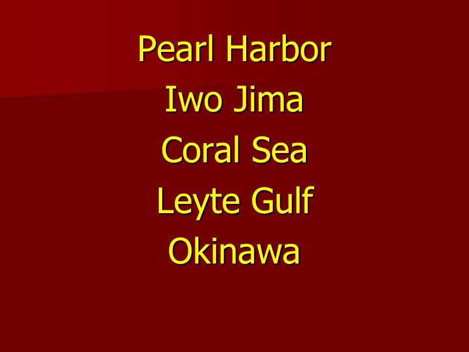 Pearl Harbor Iwo Jima Coral Sea Leyte Gulf Okinawa
