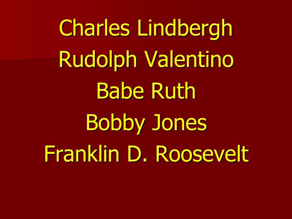 Charles Lindbergh Rudolph Valentino Babe Ruth Bobby Jones Franklin D. Roosevelt