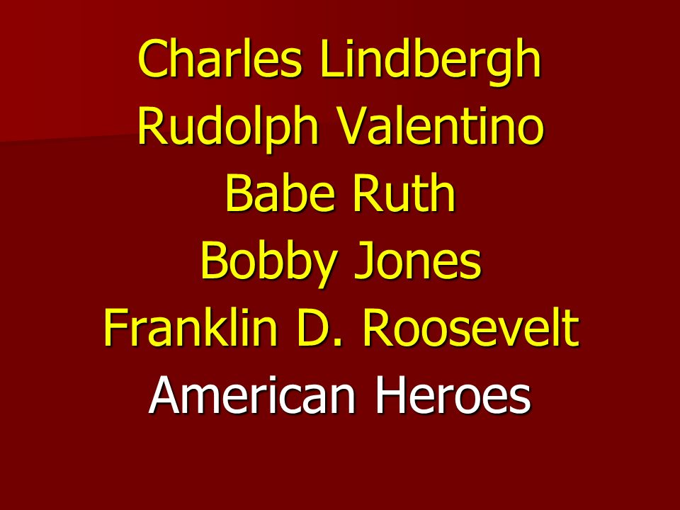 Charles Lindbergh Rudolph Valentino Babe Ruth Bobby Jones Franklin D. Roosevelt American Heroes