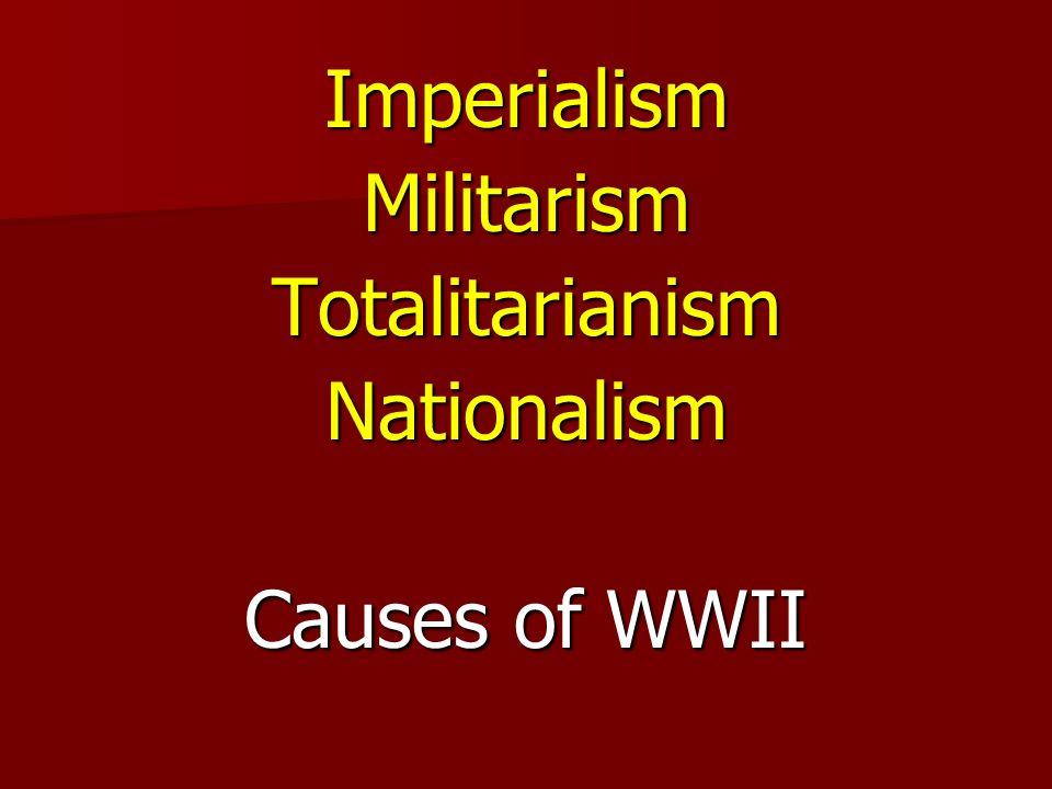 ImperialismMilitarismTotalitarianismNationalism Causes of WWII