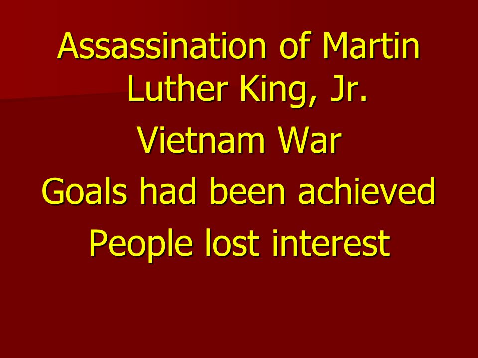 Assassination of Martin Luther King, Jr. Vietnam War Goals had been achieved People lost interest