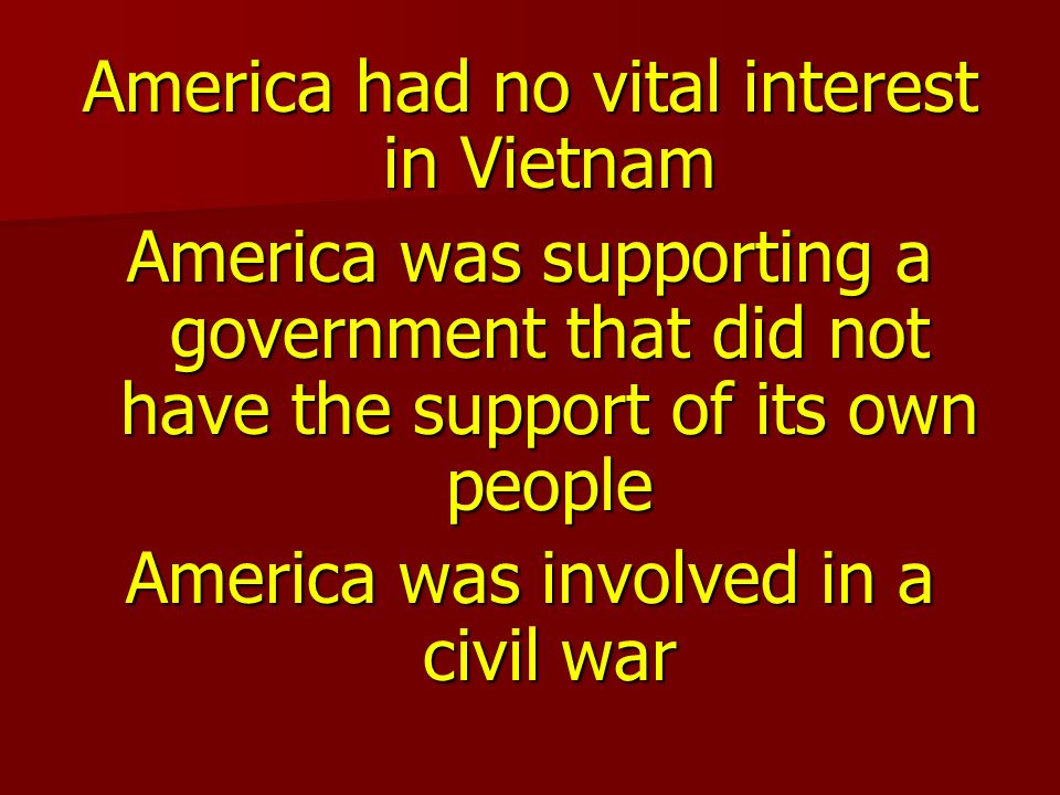 America had no vital interest in Vietnam America was supporting a government that did not have the support of its own people America was involved in a civil war