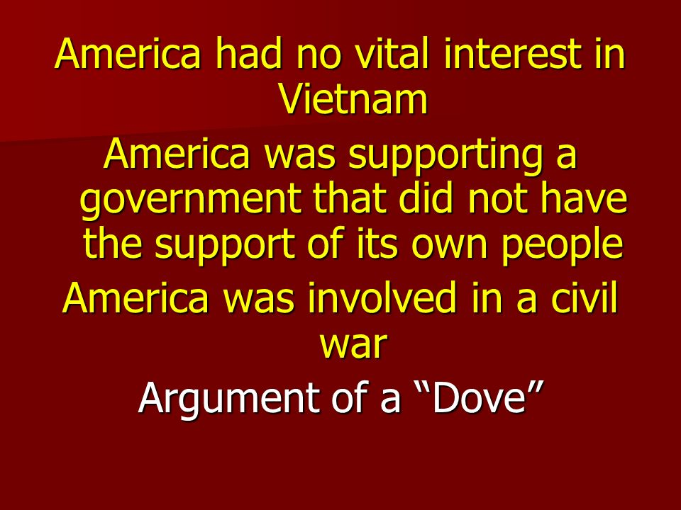 America had no vital interest in Vietnam America was supporting a government that did not have the support of its own people America was involved in a civil war Argument of a Dove