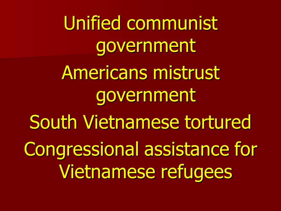 Unified communist government Americans mistrust government South Vietnamese tortured Congressional assistance for Vietnamese refugees