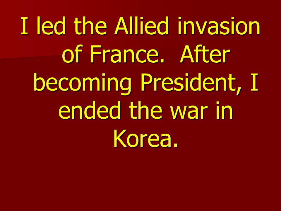 I led the Allied invasion of France. After becoming President, I ended the war in Korea.