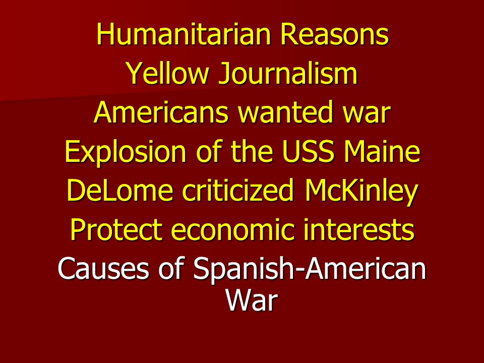 Humanitarian Reasons Yellow Journalism Americans wanted war Explosion of the USS Maine DeLome criticized McKinley Protect economic interests Causes of Spanish-American War