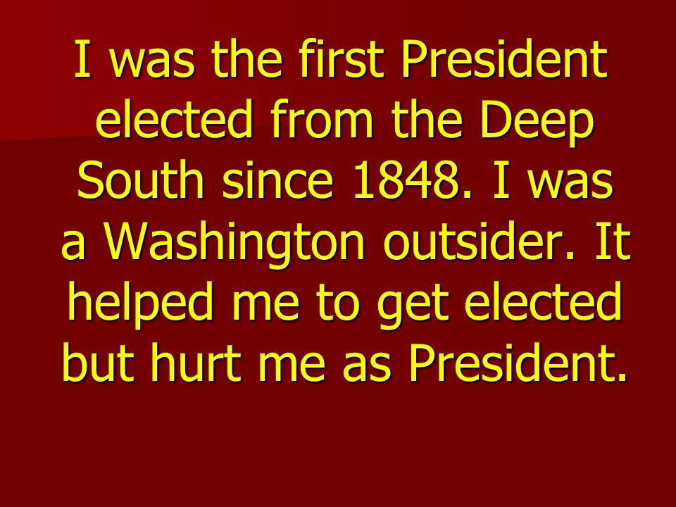 I was the first President elected from the Deep South since 1848.
