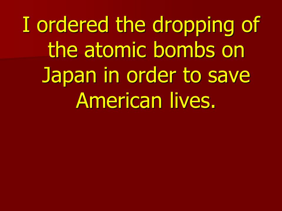 I ordered the dropping of the atomic bombs on Japan in order to save American lives.