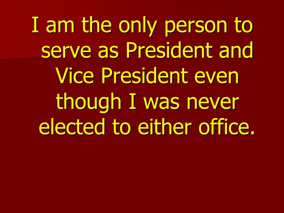 I am the only person to serve as President and Vice President even though I was never elected to either office.