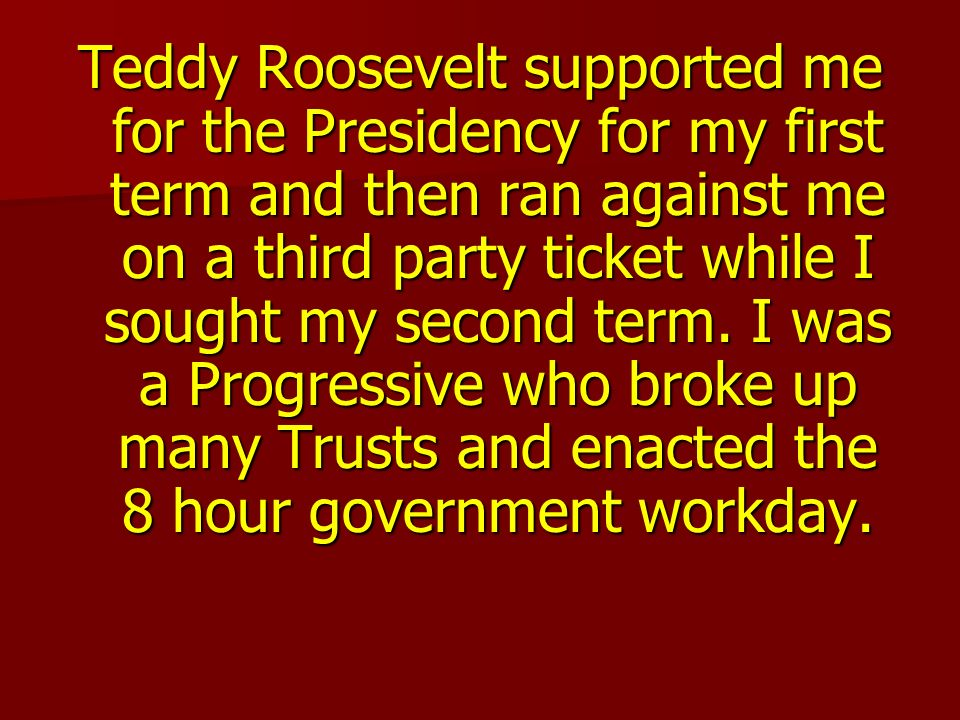 Teddy Roosevelt supported me for the Presidency for my first term and then ran against me on a third party ticket while I sought my second term.