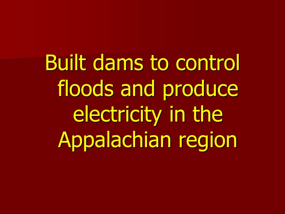 Built dams to control floods and produce electricity in the Appalachian region