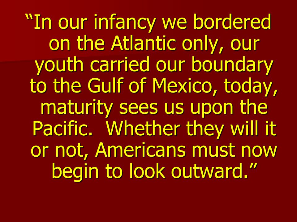 In our infancy we bordered on the Atlantic only, our youth carried our boundary to the Gulf of Mexico, today, maturity sees us upon the Pacific.