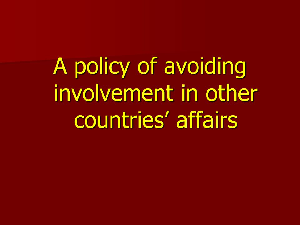 A policy of avoiding involvement in other countries affairs